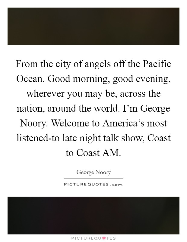 From the city of angels off the Pacific Ocean. Good morning, good evening, wherever you may be, across the nation, around the world. I'm George Noory. Welcome to America's most listened-to late night talk show, Coast to Coast AM Picture Quote #1