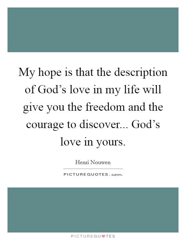 My hope is that the description of God's love in my life will give you the freedom and the courage to discover... God's love in yours Picture Quote #1