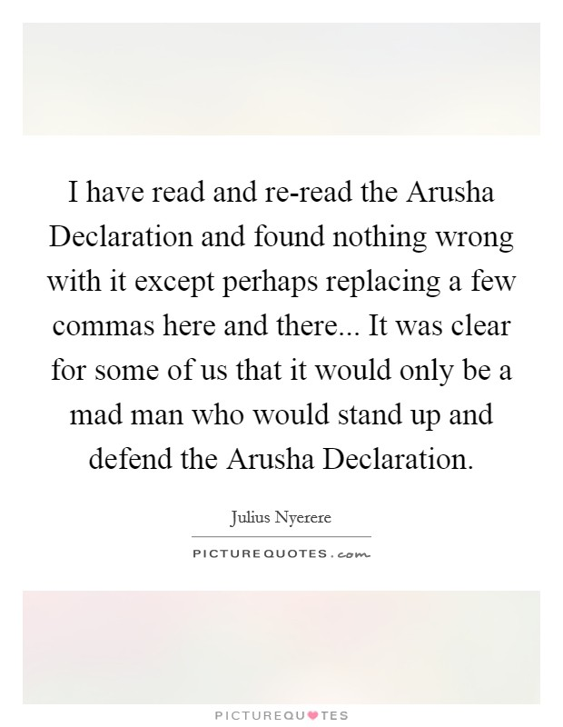 I have read and re-read the Arusha Declaration and found nothing wrong with it except perhaps replacing a few commas here and there... It was clear for some of us that it would only be a mad man who would stand up and defend the Arusha Declaration Picture Quote #1