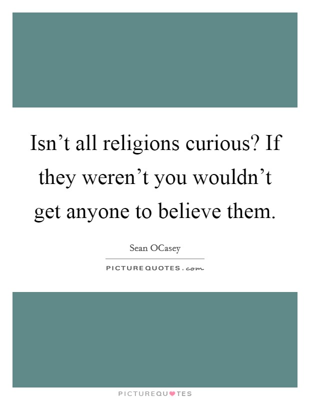 Isn't all religions curious? If they weren't you wouldn't get anyone to believe them Picture Quote #1