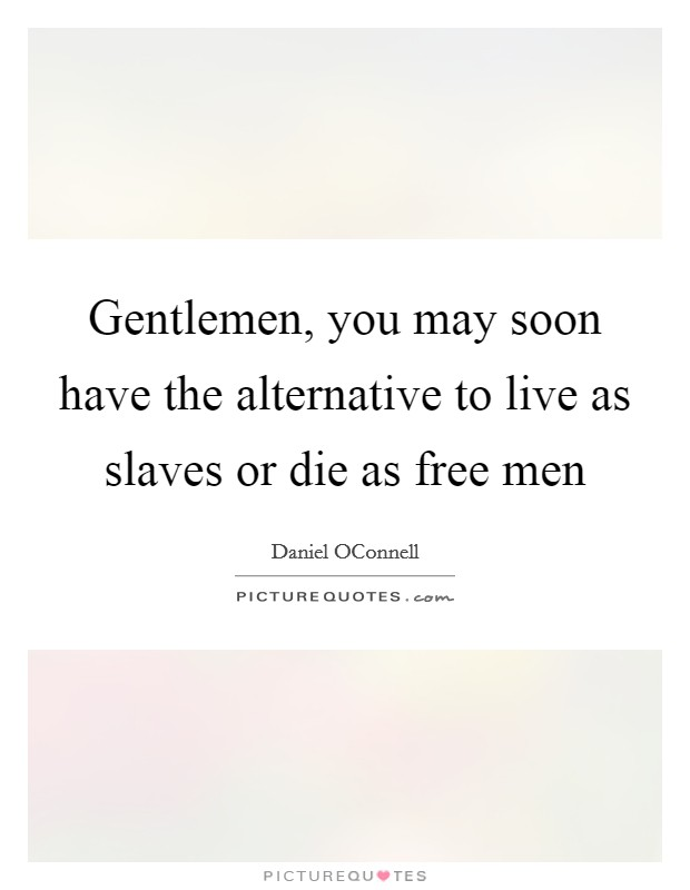 Gentlemen, you may soon have the alternative to live as slaves or die as free men Picture Quote #1