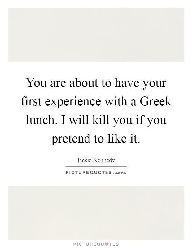 You are about to have your first experience with a Greek lunch. I will kill you if you pretend to like it Picture Quote #1