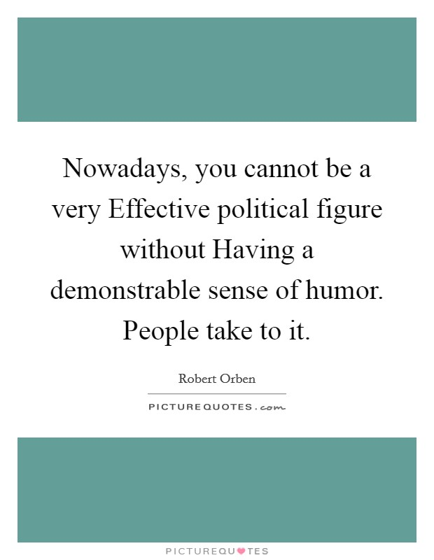 Nowadays, you cannot be a very Effective political figure without Having a demonstrable sense of humor. People take to it Picture Quote #1