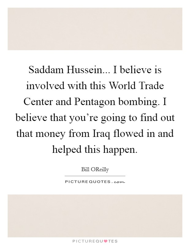 Saddam Hussein... I believe is involved with this World Trade Center and Pentagon bombing. I believe that you're going to find out that money from Iraq flowed in and helped this happen Picture Quote #1