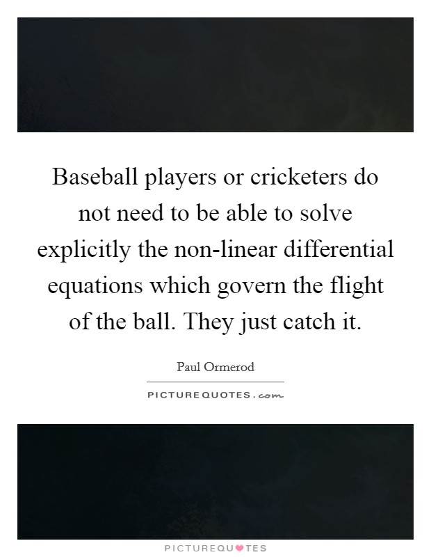 Baseball players or cricketers do not need to be able to solve explicitly the non-linear differential equations which govern the flight of the ball. They just catch it Picture Quote #1