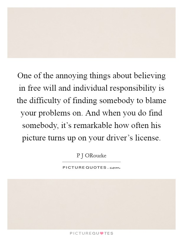 One of the annoying things about believing in free will and individual responsibility is the difficulty of finding somebody to blame your problems on. And when you do find somebody, it's remarkable how often his picture turns up on your driver's license Picture Quote #1