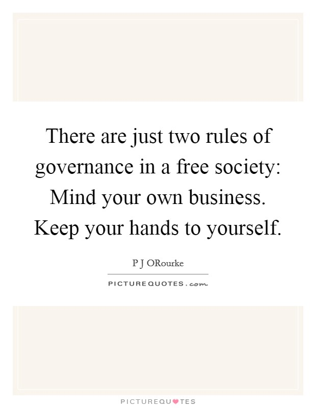 There are just two rules of governance in a free society: Mind your own business. Keep your hands to yourself Picture Quote #1