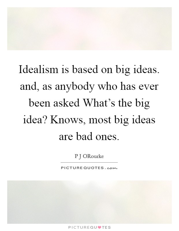 Idealism is based on big ideas. and, as anybody who has ever been asked What's the big idea? Knows, most big ideas are bad ones Picture Quote #1