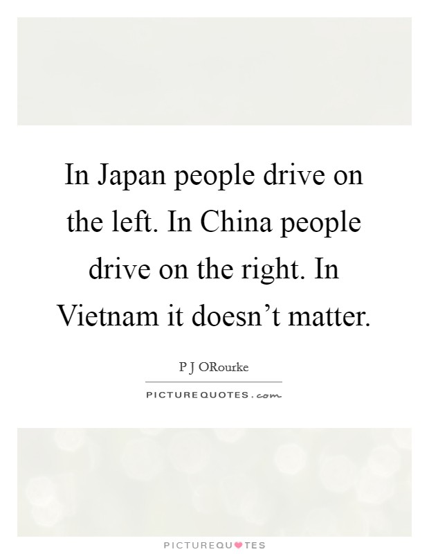 In Japan people drive on the left. In China people drive on the right. In Vietnam it doesn't matter Picture Quote #1