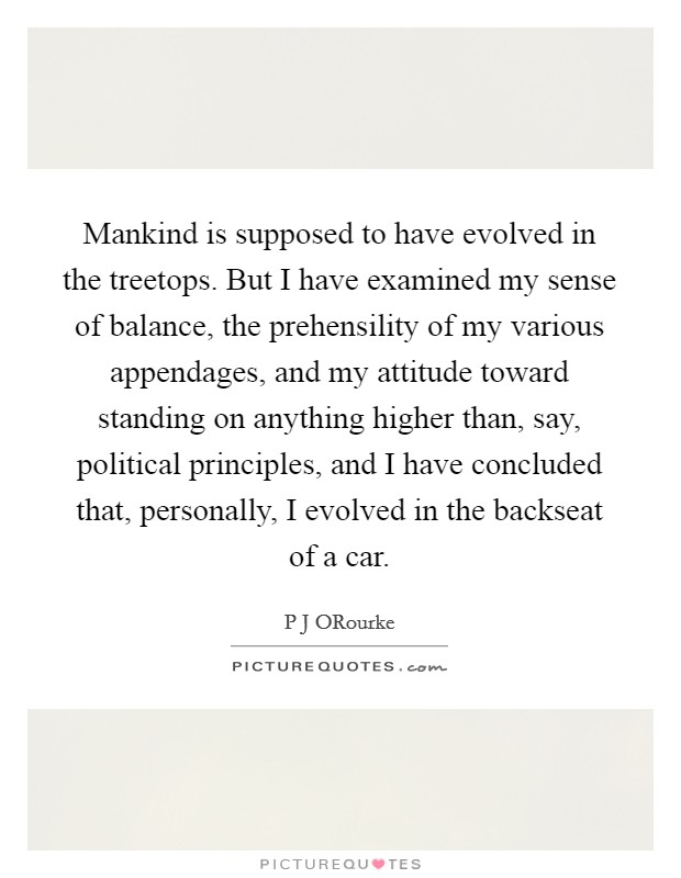 Mankind is supposed to have evolved in the treetops. But I have examined my sense of balance, the prehensility of my various appendages, and my attitude toward standing on anything higher than, say, political principles, and I have concluded that, personally, I evolved in the backseat of a car Picture Quote #1