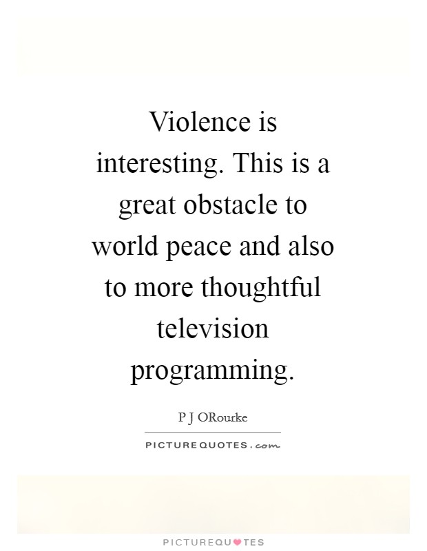 Violence is interesting. This is a great obstacle to world peace and also to more thoughtful television programming Picture Quote #1