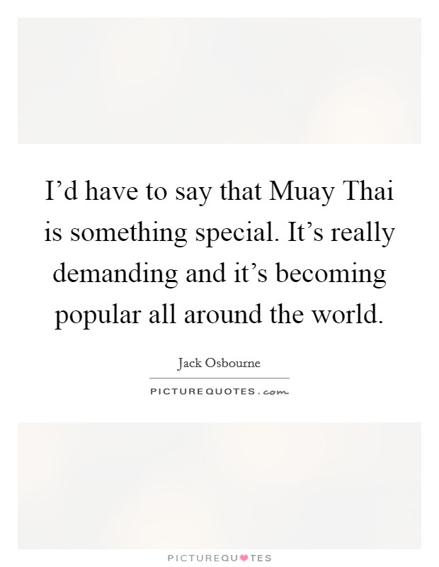 I'd have to say that Muay Thai is something special. It's really demanding and it's becoming popular all around the world Picture Quote #1