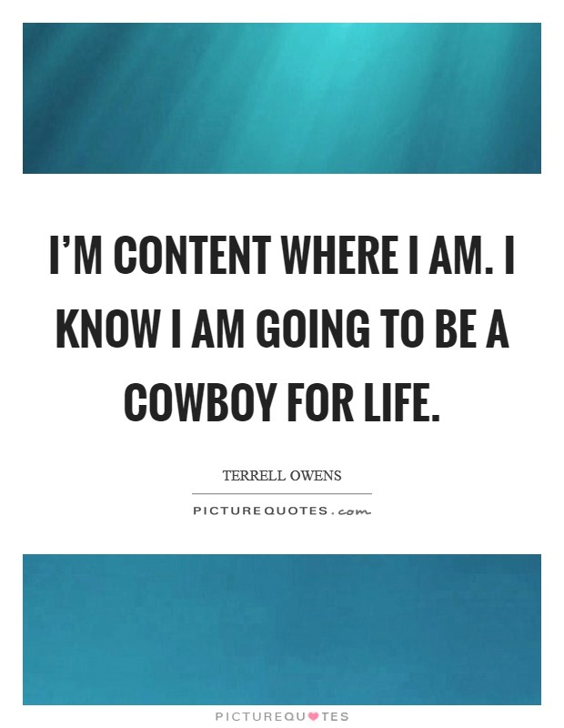 I'm content where I am. I know I am going to be a Cowboy for life Picture Quote #1