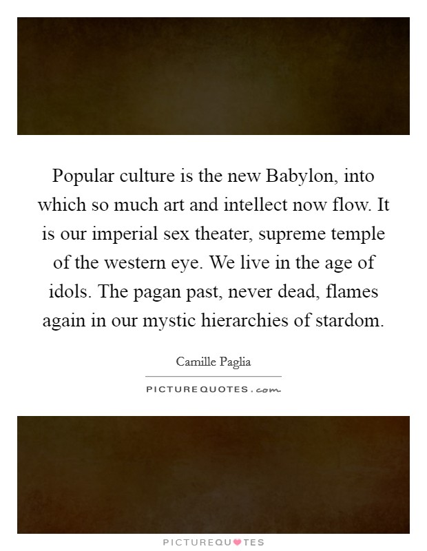 Popular culture is the new Babylon, into which so much art and intellect now flow. It is our imperial sex theater, supreme temple of the western eye. We live in the age of idols. The pagan past, never dead, flames again in our mystic hierarchies of stardom Picture Quote #1