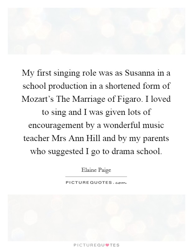 My first singing role was as Susanna in a school production in a shortened form of Mozart's The Marriage of Figaro. I loved to sing and I was given lots of encouragement by a wonderful music teacher Mrs Ann Hill and by my parents who suggested I go to drama school Picture Quote #1