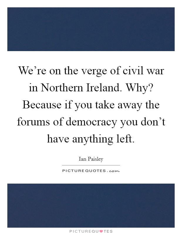 We're on the verge of civil war in Northern Ireland. Why? Because if you take away the forums of democracy you don't have anything left Picture Quote #1