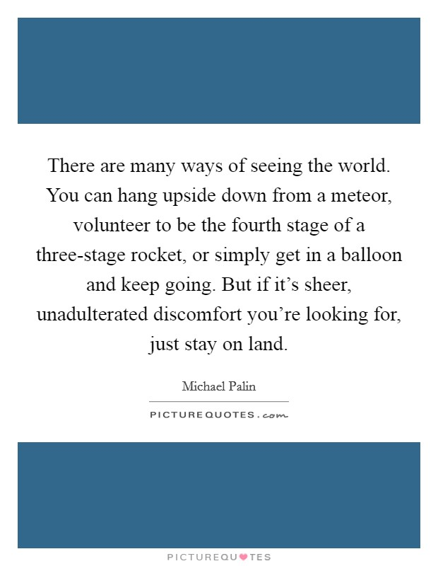 There are many ways of seeing the world. You can hang upside down from a meteor, volunteer to be the fourth stage of a three-stage rocket, or simply get in a balloon and keep going. But if it's sheer, unadulterated discomfort you're looking for, just stay on land Picture Quote #1