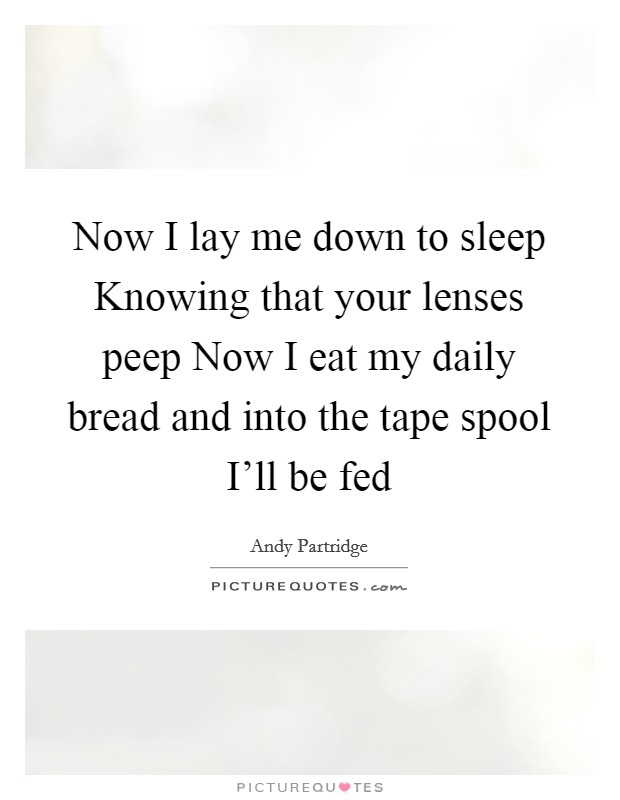 Now I lay me down to sleep Knowing that your lenses peep Now I eat my daily bread and into the tape spool I'll be fed Picture Quote #1