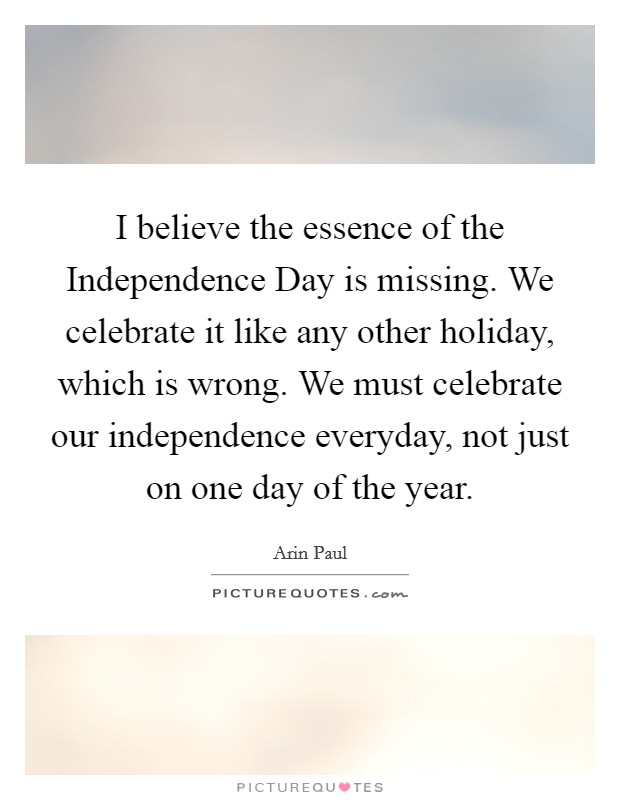 I believe the essence of the Independence Day is missing. We celebrate it like any other holiday, which is wrong. We must celebrate our independence everyday, not just on one day of the year Picture Quote #1