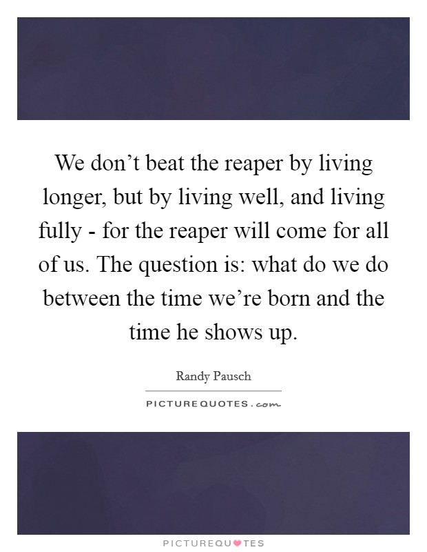 We don't beat the reaper by living longer, but by living well, and living fully - for the reaper will come for all of us. The question is: what do we do between the time we're born and the time he shows up Picture Quote #1
