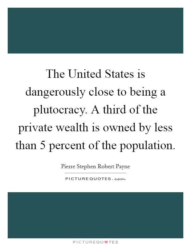 The United States is dangerously close to being a plutocracy. A third of the private wealth is owned by less than 5 percent of the population Picture Quote #1