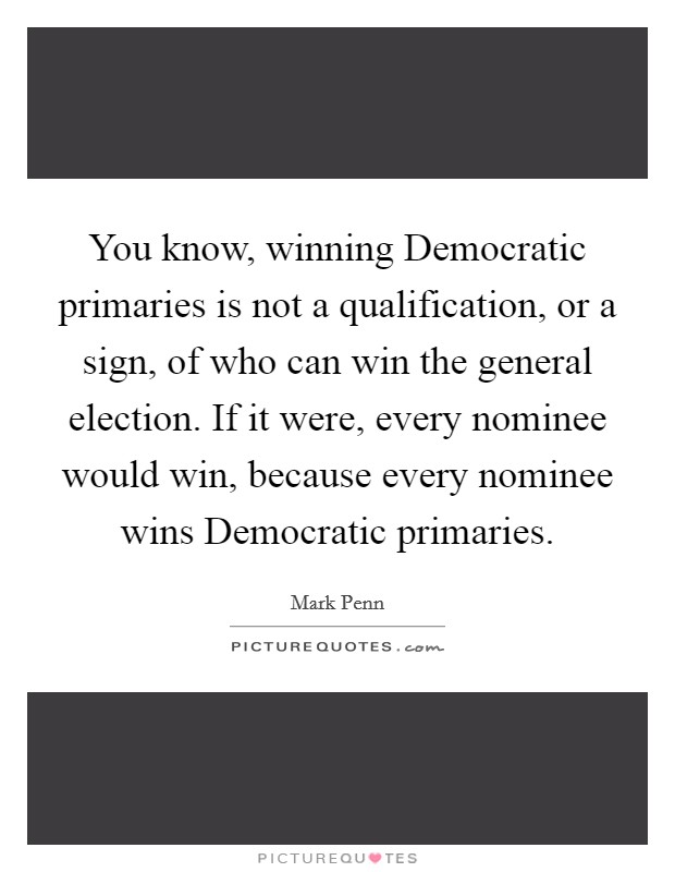 You know, winning Democratic primaries is not a qualification, or a sign, of who can win the general election. If it were, every nominee would win, because every nominee wins Democratic primaries Picture Quote #1