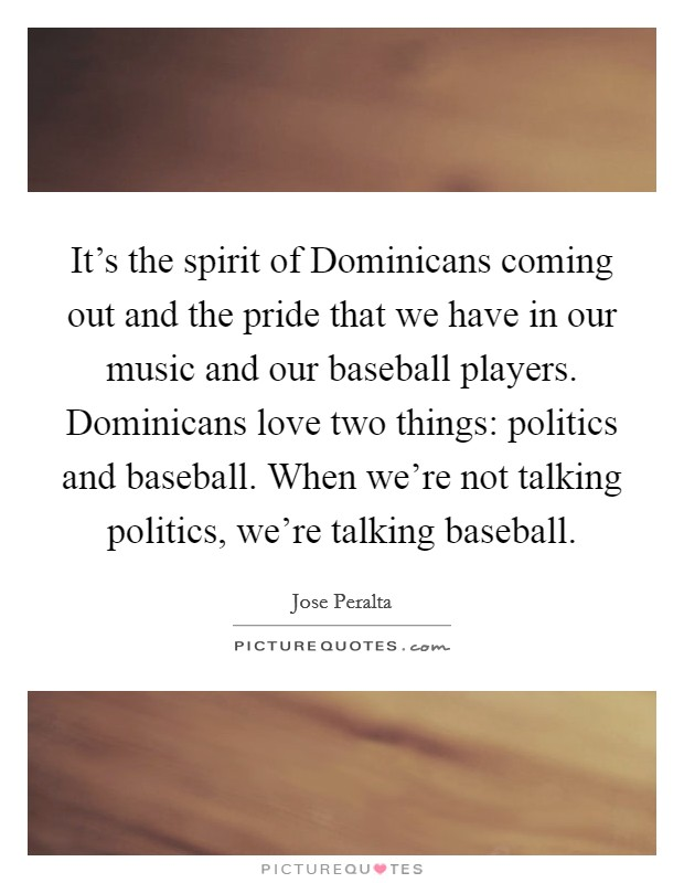 It's the spirit of Dominicans coming out and the pride that we have in our music and our baseball players. Dominicans love two things: politics and baseball. When we're not talking politics, we're talking baseball Picture Quote #1