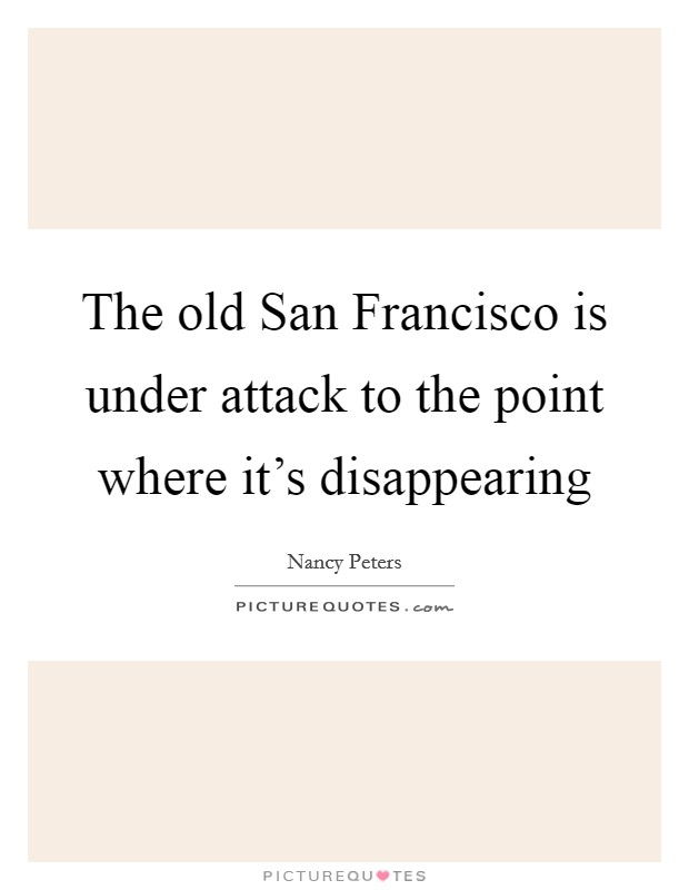 The old San Francisco is under attack to the point where it's disappearing Picture Quote #1