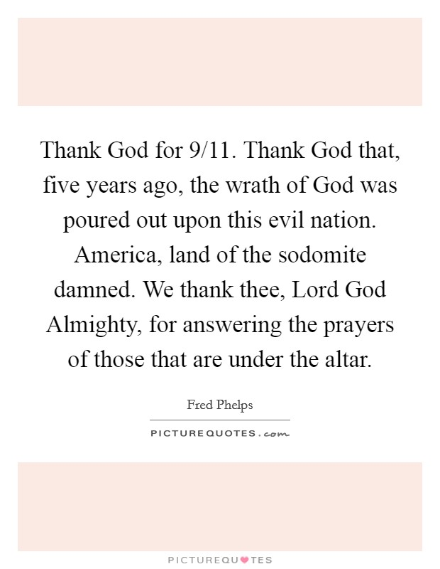 Thank God for 9/11. Thank God that, five years ago, the wrath of God was poured out upon this evil nation. America, land of the sodomite damned. We thank thee, Lord God Almighty, for answering the prayers of those that are under the altar Picture Quote #1