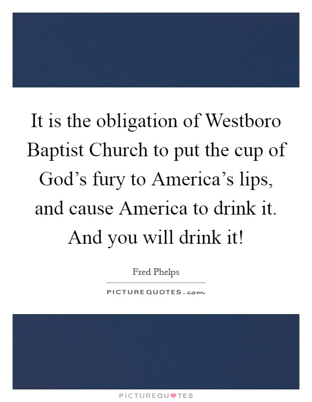 It is the obligation of Westboro Baptist Church to put the cup of God's fury to America's lips, and cause America to drink it. And you will drink it! Picture Quote #1