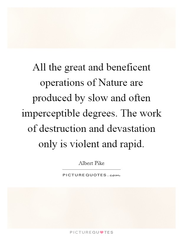 All the great and beneficent operations of Nature are produced by slow and often imperceptible degrees. The work of destruction and devastation only is violent and rapid Picture Quote #1