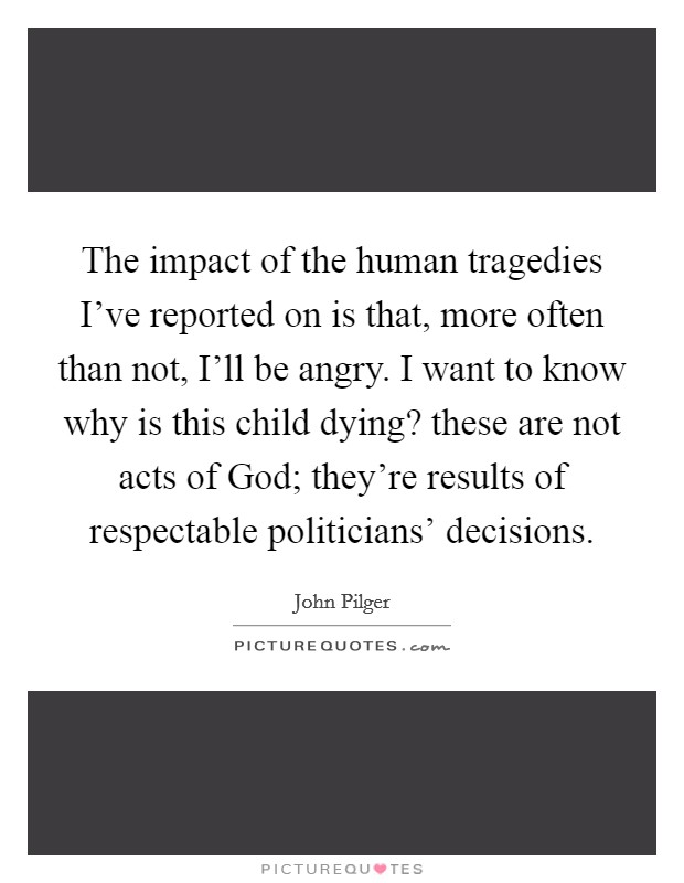 The impact of the human tragedies I've reported on is that, more often than not, I'll be angry. I want to know why is this child dying? these are not acts of God; they're results of respectable politicians' decisions Picture Quote #1