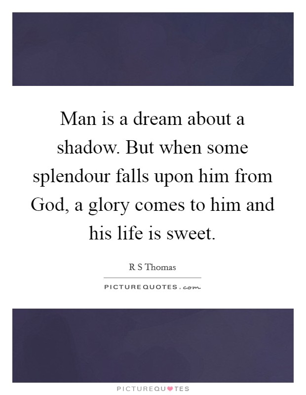 Man is a dream about a shadow. But when some splendour falls upon him from God, a glory comes to him and his life is sweet Picture Quote #1