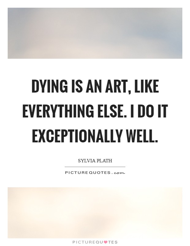 Dying Is an art, like everything else. I do it exceptionally well Picture Quote #1