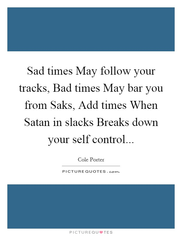 Sad times May follow your tracks, Bad times May bar you from Saks, Add times When Satan in slacks Breaks down your self control Picture Quote #1
