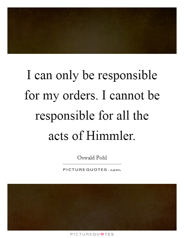 I can only be responsible for my orders. I cannot be responsible for all the acts of Himmler Picture Quote #1