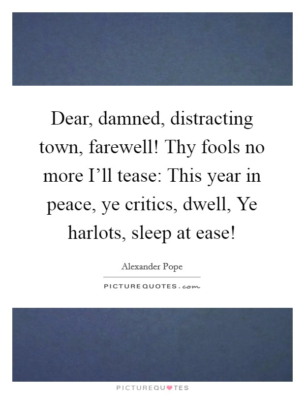 Dear, damned, distracting town, farewell! Thy fools no more I'll tease: This year in peace, ye critics, dwell, Ye harlots, sleep at ease! Picture Quote #1
