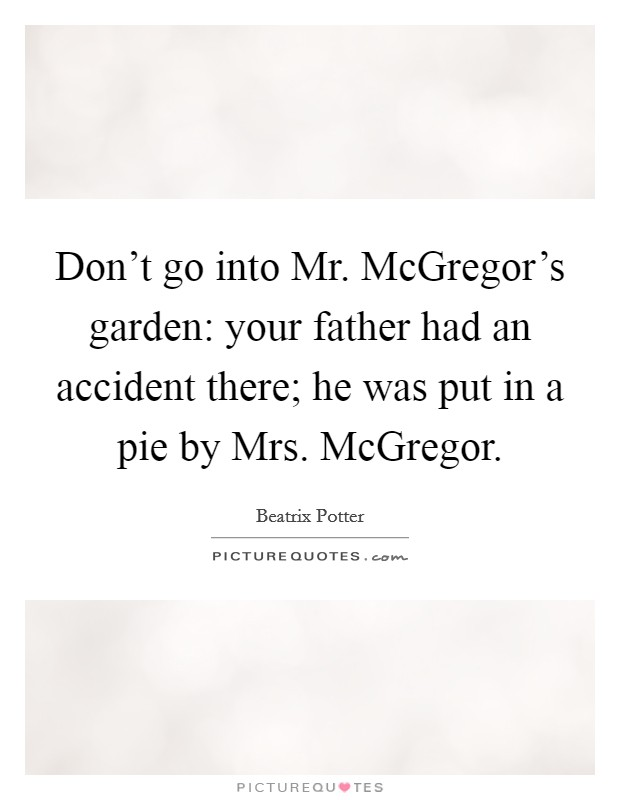 Don't go into Mr. McGregor's garden: your father had an accident there; he was put in a pie by Mrs. McGregor Picture Quote #1