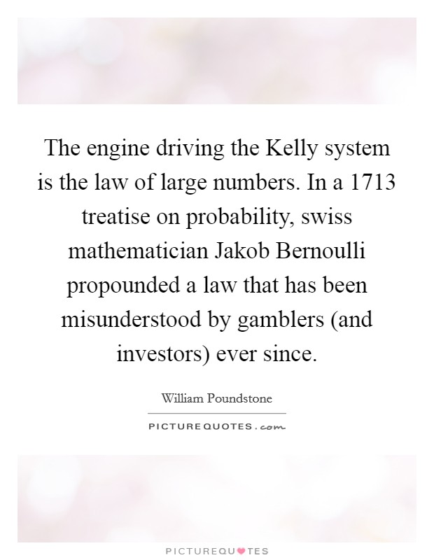 The engine driving the Kelly system is the law of large numbers. In a 1713 treatise on probability, swiss mathematician Jakob Bernoulli propounded a law that has been misunderstood by gamblers (and investors) ever since Picture Quote #1