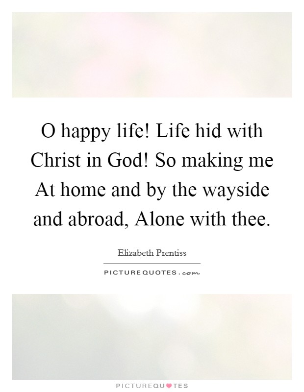 O happy life! Life hid with Christ in God! So making me At home and by the wayside and abroad, Alone with thee Picture Quote #1