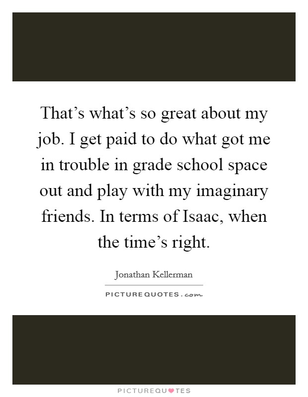 That's what's so great about my job. I get paid to do what got me in trouble in grade school space out and play with my imaginary friends. In terms of Isaac, when the time's right Picture Quote #1
