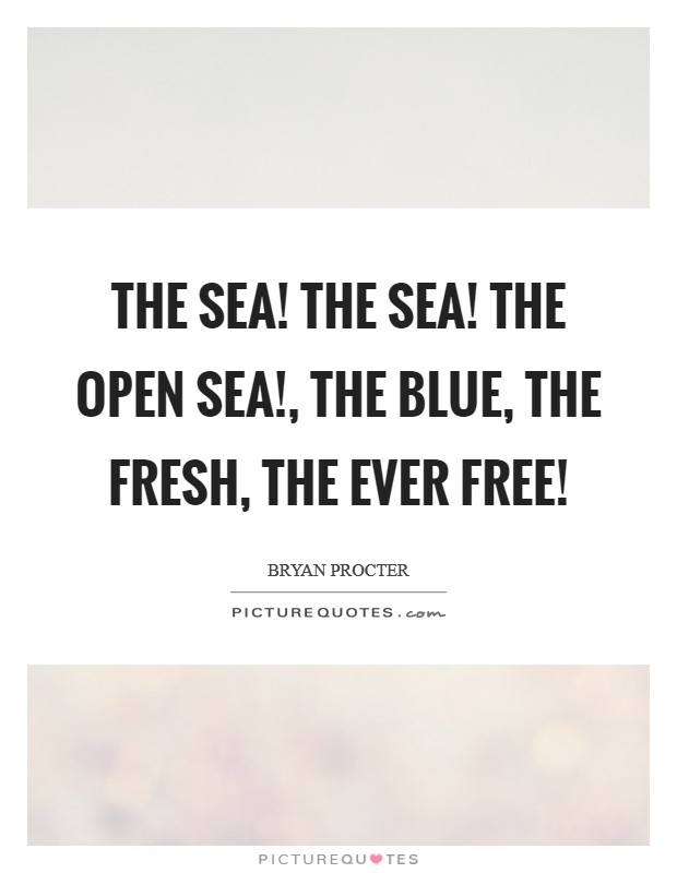 The sea! The sea! The open sea!, The blue, the fresh, the ever free! Picture Quote #1