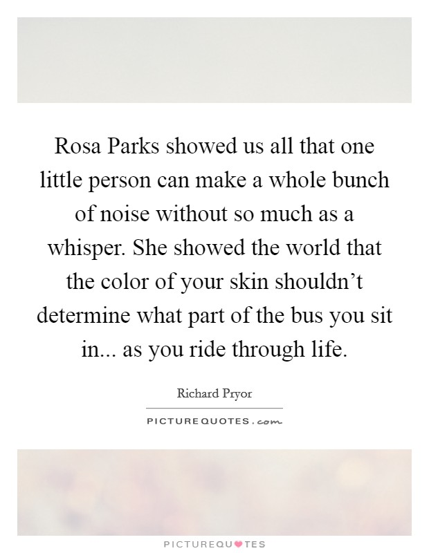 Rosa Parks showed us all that one little person can make a whole bunch of noise without so much as a whisper. She showed the world that the color of your skin shouldn't determine what part of the bus you sit in... as you ride through life Picture Quote #1