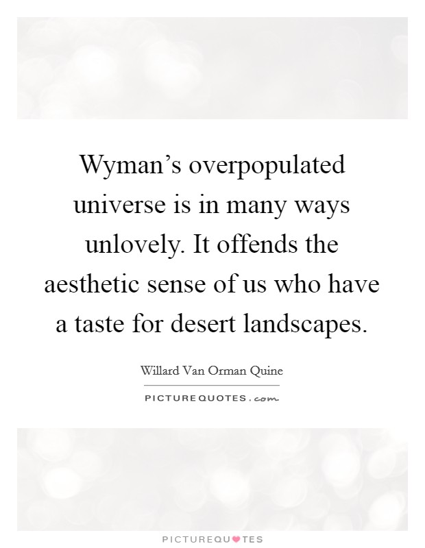 Wyman's overpopulated universe is in many ways unlovely. It offends the aesthetic sense of us who have a taste for desert landscapes Picture Quote #1