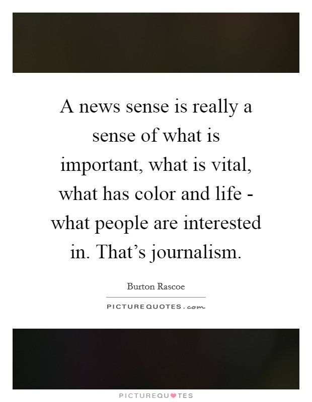 A news sense is really a sense of what is important, what is vital, what has color and life - what people are interested in. That's journalism Picture Quote #1