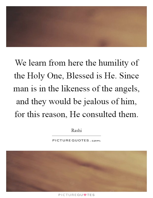 We learn from here the humility of the Holy One, Blessed is He. Since man is in the likeness of the angels, and they would be jealous of him, for this reason, He consulted them Picture Quote #1