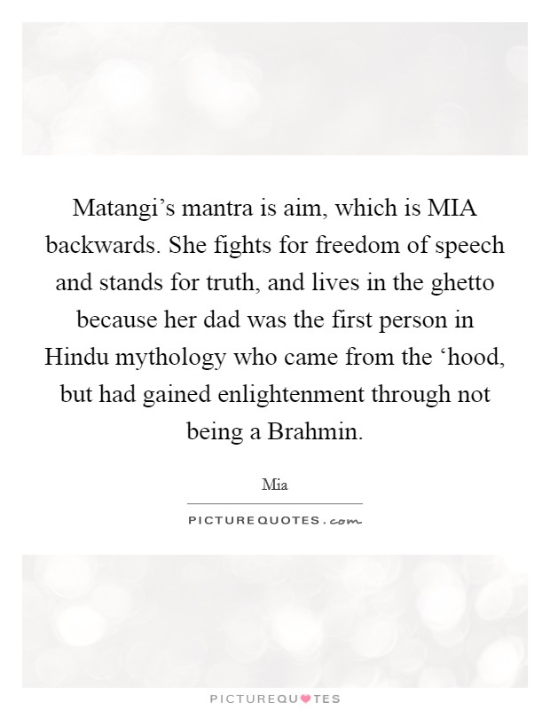 Matangi's mantra is aim, which is MIA backwards. She fights for freedom of speech and stands for truth, and lives in the ghetto because her dad was the first person in Hindu mythology who came from the 'hood, but had gained enlightenment through not being a Brahmin Picture Quote #1