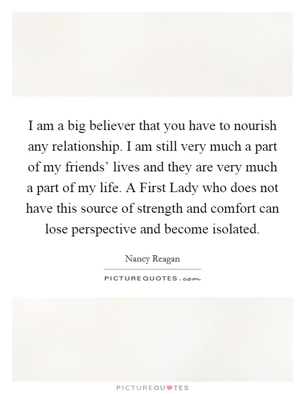 I am a big believer that you have to nourish any relationship. I am still very much a part of my friends' lives and they are very much a part of my life. A First Lady who does not have this source of strength and comfort can lose perspective and become isolated Picture Quote #1