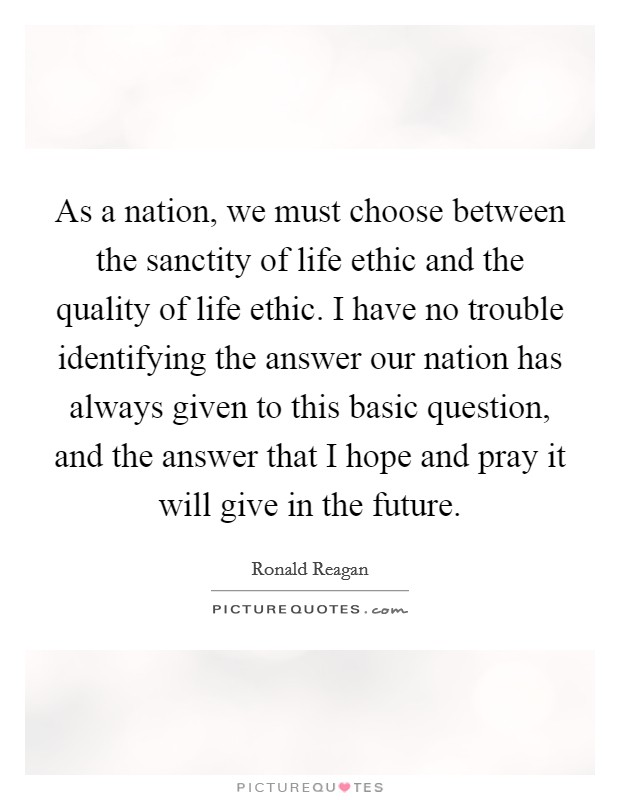As a nation, we must choose between the sanctity of life ethic and the quality of life ethic. I have no trouble identifying the answer our nation has always given to this basic question, and the answer that I hope and pray it will give in the future Picture Quote #1