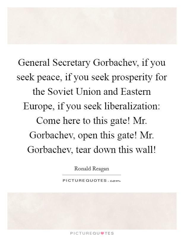General Secretary Gorbachev, if you seek peace, if you seek prosperity for the Soviet Union and Eastern Europe, if you seek liberalization: Come here to this gate! Mr. Gorbachev, open this gate! Mr. Gorbachev, tear down this wall! Picture Quote #1